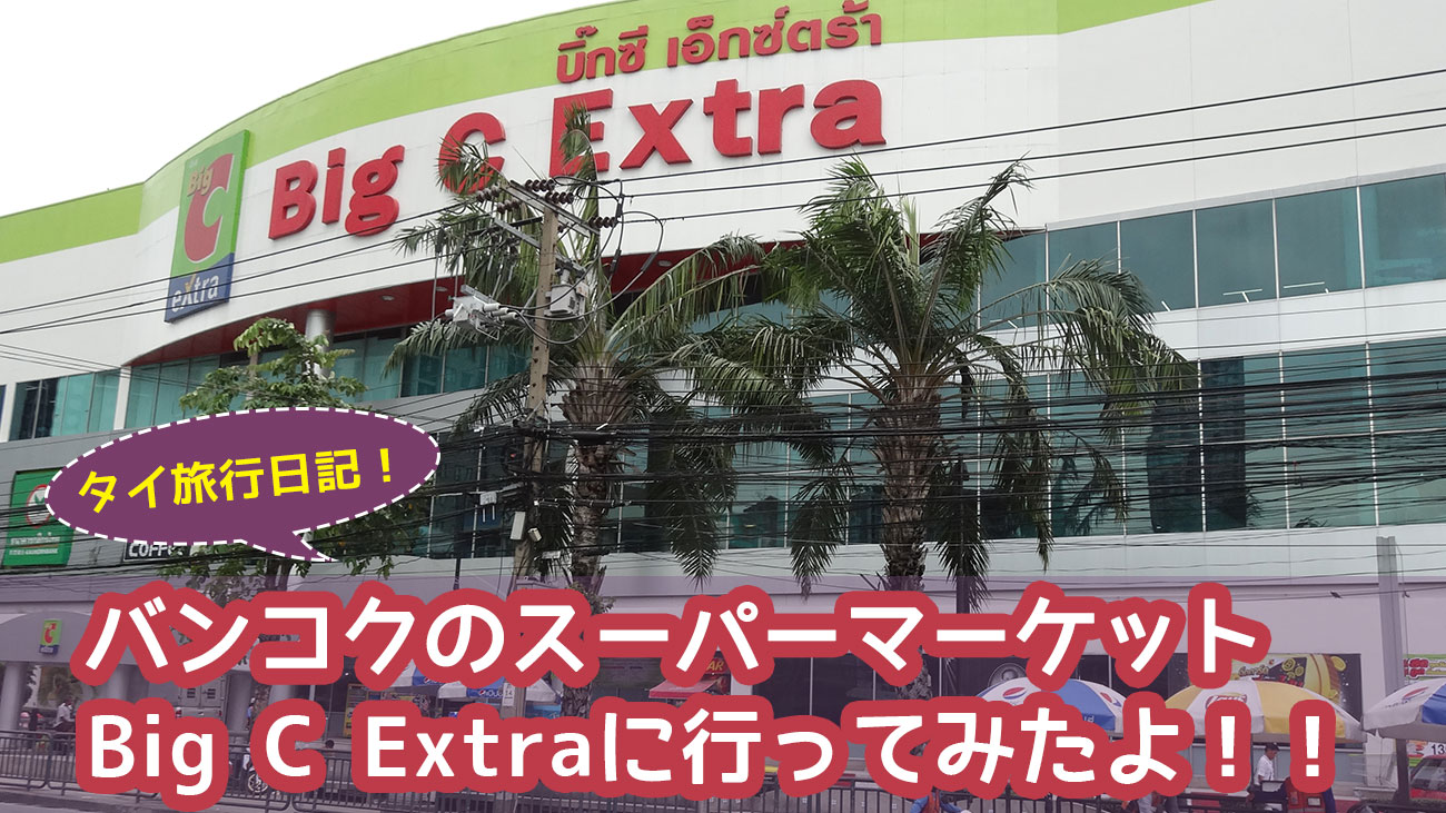 バンコクのスーパーマーケット Big C Extraに行ってみたよ!!