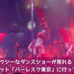【動画あり!】六本木でセクシーなダンスショーが見れる話題のナイトスポット「バーレスク東京」に行って来ました!